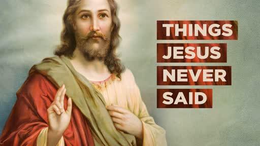 Things Jesus Never Said - Part 4