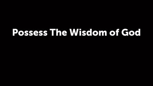 Possess The Wisdom of God
