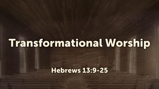 Transformational Worship (Hebrews 13:9-25)