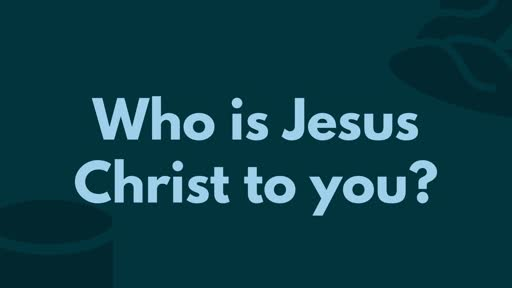 Who is Jesus Christ to you?