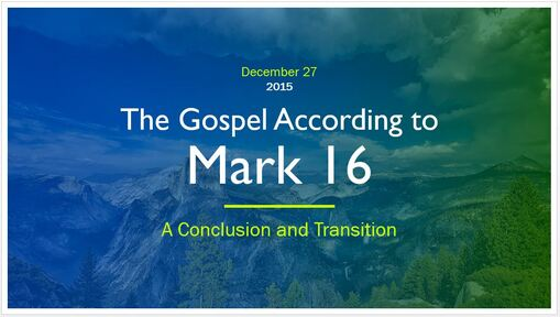 Mark 16 - A Conclusion and Transition