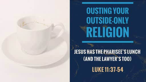 Luke 11:37-54 - Ousting Your Outside-Only Religion