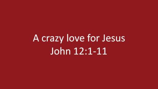 John 12:1-11 - A Crazy Love For Jesus