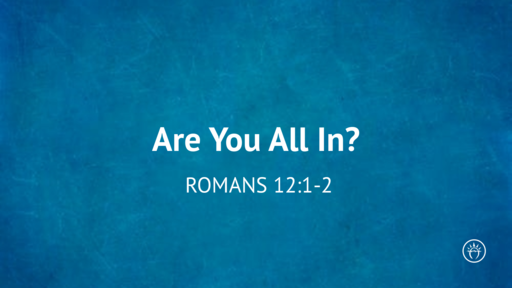 Are You All In? (Romans 12:1-2)