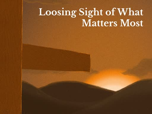 Loosing Sight of What Matters Most