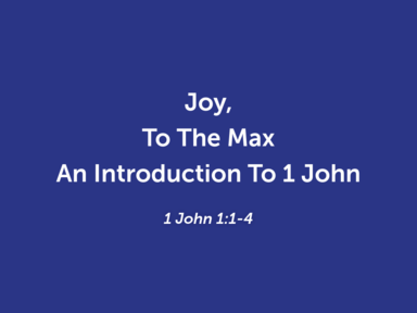 Joy To The Max: An Introduction To 1 John