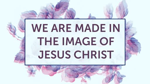 We Are Made in the Image of Jesus Christ