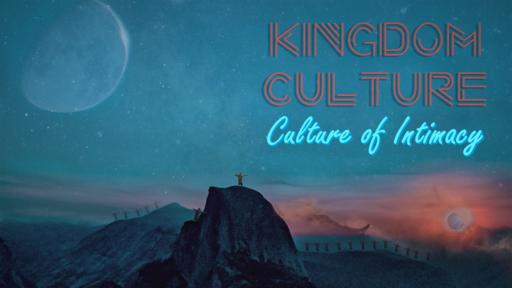 Kingdom Culture 8- Culture of Intimacy 7-7-19