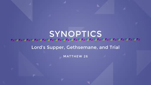 27-Lord's Supper, Gethsemane, and Trial