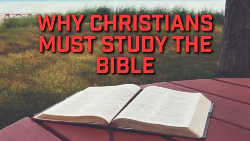 Why Christians Must Study the Bible - 7/14/2019