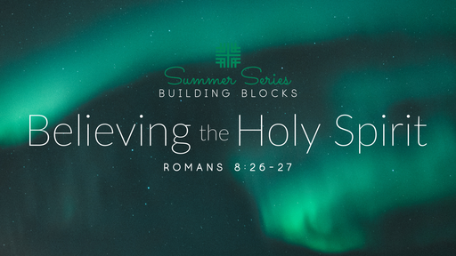 July 14, 2019 - Summer Series Building Blocks, Believing the Holy Spirit