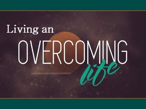 Living an Overcoming Life: Part 2