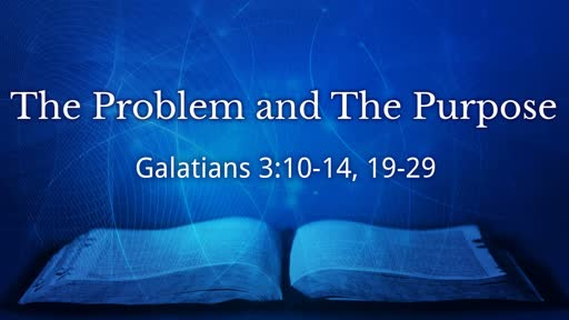 """""""The Problem & The Purpose""""     Gal 3:10-14, 19-25"""