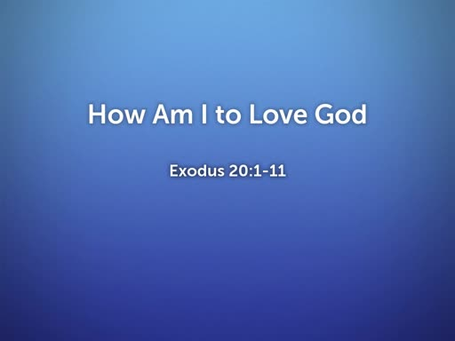 2019.07.21a How Am I to Love God
