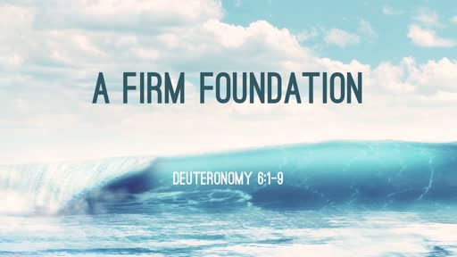 """A Firm Foundation"" - Deuteronomy 6:1-9"