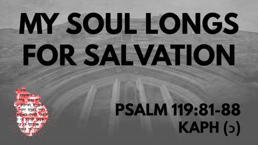 My Soul Longs For Salvation: Psalm 119:81-88 Kaph (כ)