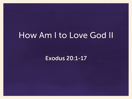 2019.07.28a How Am I to Love God II