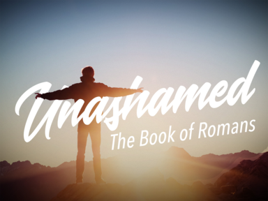 THE BOOK OF ROMANS...UNASHAMED