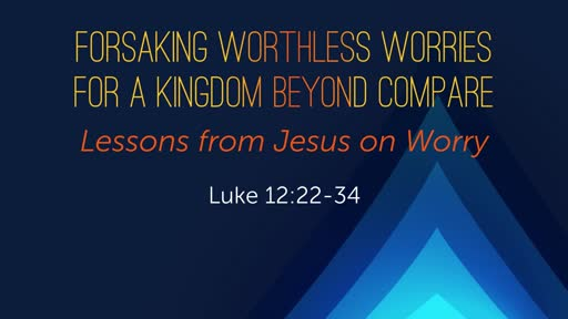 Luke 12:22-34 - Forsaking Worthless Worries For A Kingdom Beyond Compare - Part 1