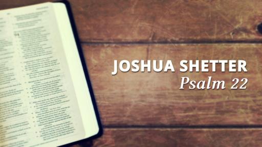 Joshua Shetter - Psalm 22 - July 28th, 2019