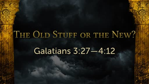 The old stuff or the new?   Galatians 03:27-04:12