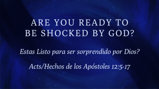 Are Ready to be shocked by God? Acts/Hechos de los Apostoles 12:5-17