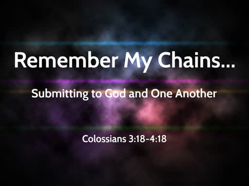 "Morning 2019 08 04 AM ""remember My Chains...""  Col. 3:18-4:18"