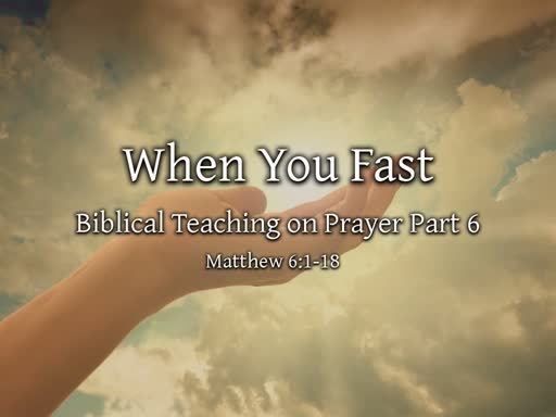 Prayer Part 6: When You Fast . . . Yes, You