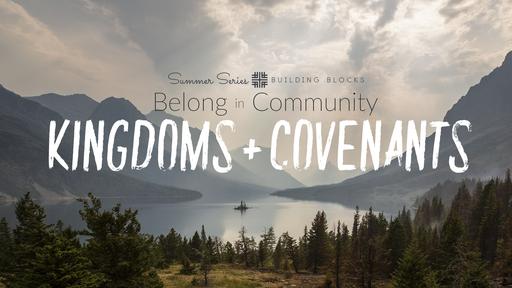 August 4, 2019 - Summer Series Building Blocks, Belong in Community Kingdoms + Covenants