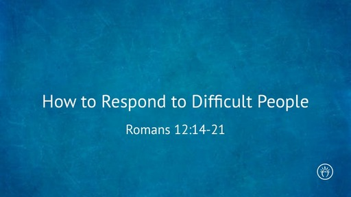 How to Respond to Difficult People Romans 12:14-21