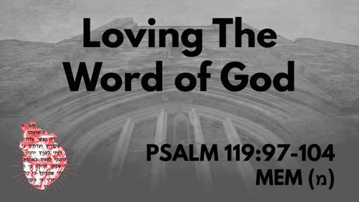 Loving The Word of God: Psalm 119:97-104 Mem (מ)