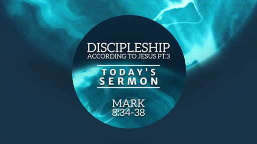 Discipleship According to Jesus pt.3 (Mark 8:34-38)
