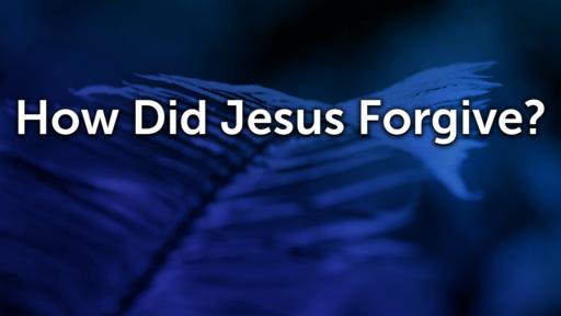 How Did Jesus Forgive?