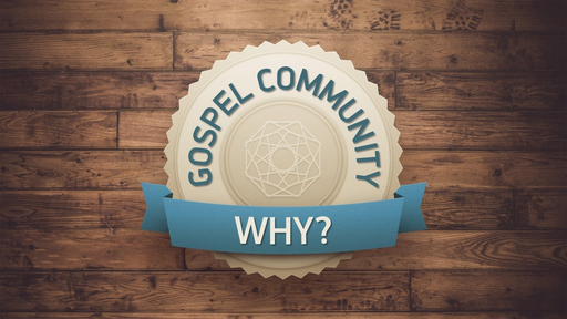 GOSPEL COMMUNITY: WHY?
