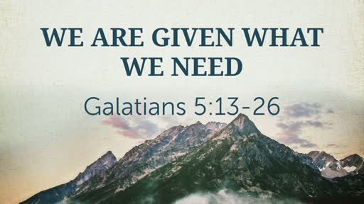 We are given what we need     Gal 5:13-26