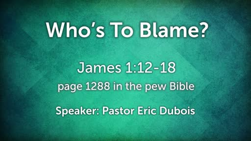James 1:12-18  Who's to Blame