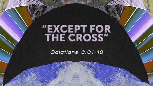"""""""Except for the Cross""""   Gal 6:01-18"""