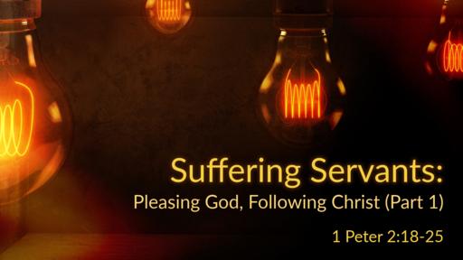 Suffering Servants: Pleasing God, Following Christ (Part 1)