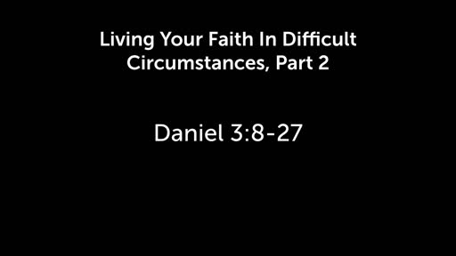 Living Your Faith In Difficult Places, Part 2  Daniel 3:8-27