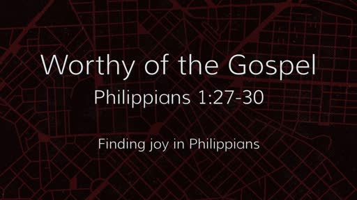 Worthy of the Gospel (Philippians 1:27-30)