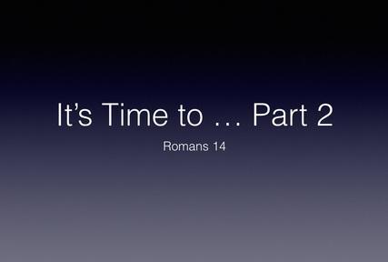 It's Time - Part 2 (Romans 14)