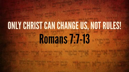 (Rom 7:7-13) Only Christ Can Change Us, Not Rules!