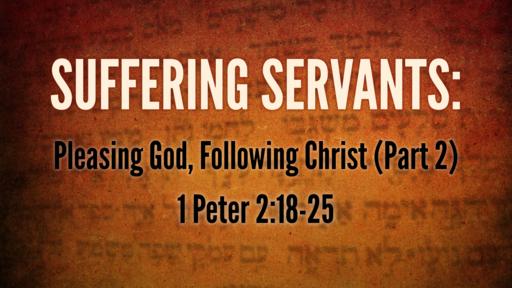 Suffering Servants: Pleasing God, Following Christ (Part 2)