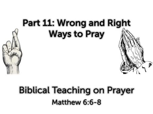 Prayer Part 11: Wrong and Right Ways to Pray