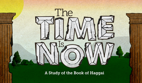 Haggai: The Time is Now
