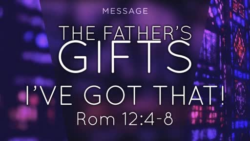 The Father's Gifts - I've got that, Rom 12:4-8