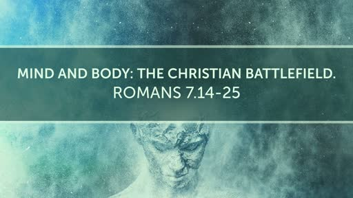 (Romans 7.14-25) Mind and Body: The Christian Battlefield.