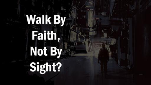 Walk By Faith Not By Sight?