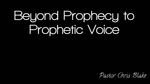 """9-14-19 """"Beyond Prophecy to Prophetic Voice"""" By Pastor Chris Blake"""