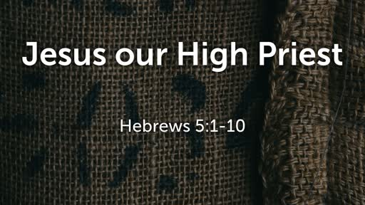 Jesus our High Priest - Hebrews 5:1-10